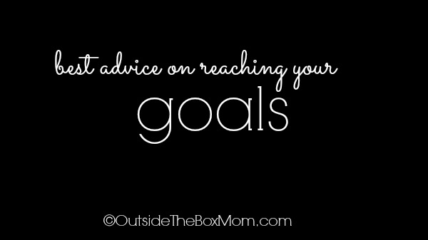Best Advice on Reaching Your Goals