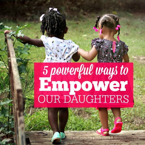 5 Powerful Ways to Empower Our Daughters