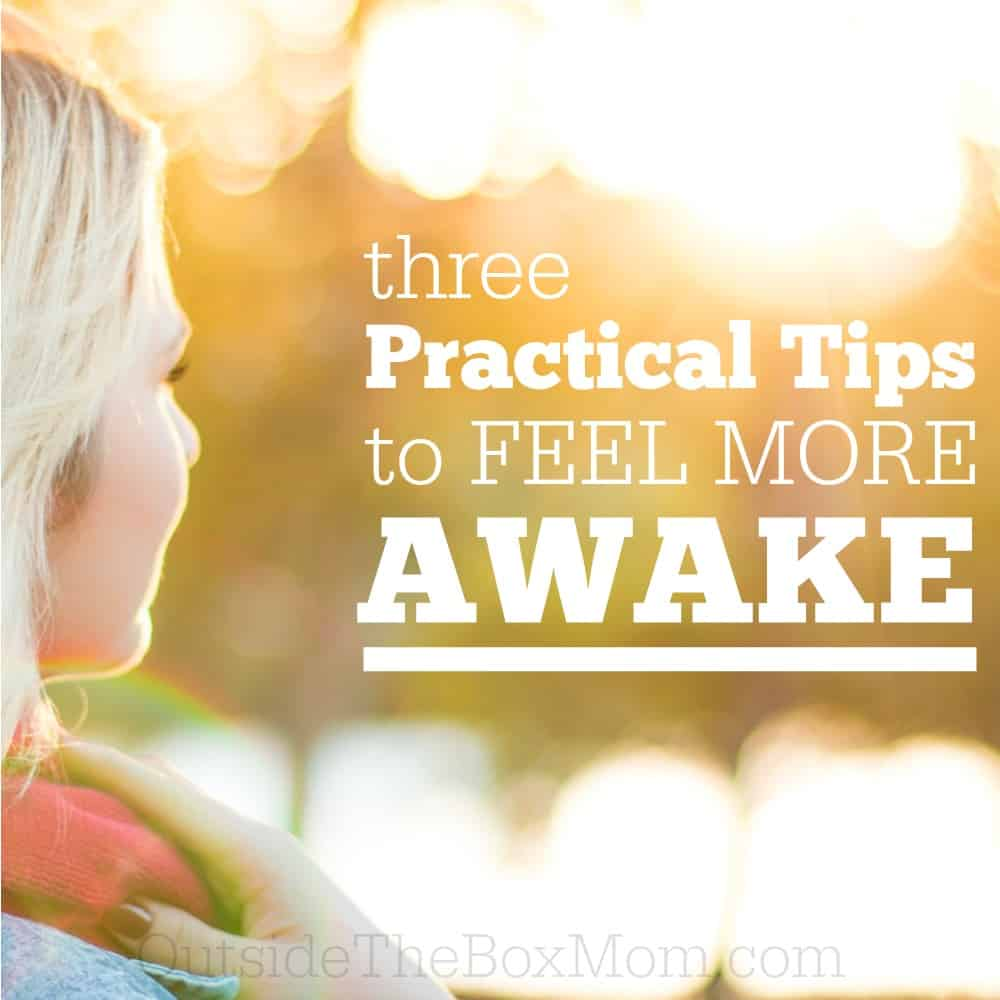 Three Practical Tips To Help You Feel More Awake