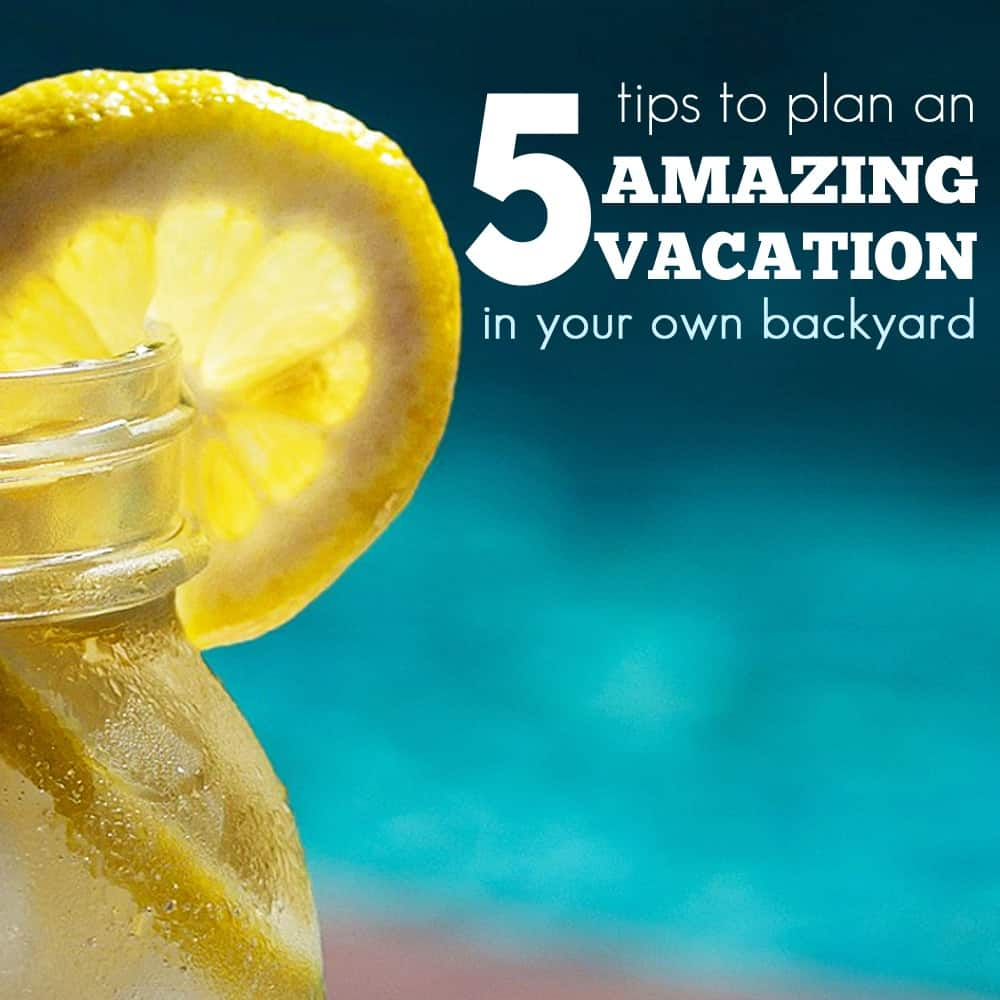 10 Tips To Plan An Amazing Vacation In Your Own Backyard