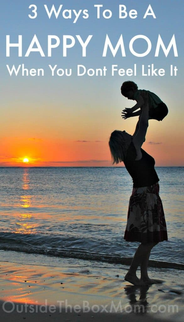 3 Ways To Be A Happy Mom When You Don't Feel Like It