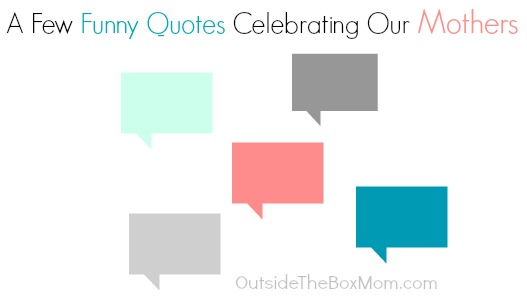 A Few Funny Quotes Celebrating Our Mothers